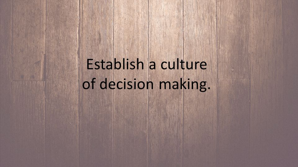 Establish a culture of decision making.