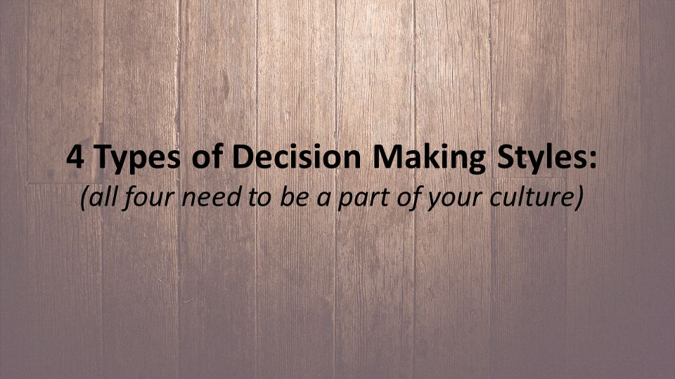4 Types of Decision Making Styles: (all four need to be a part of your culture)