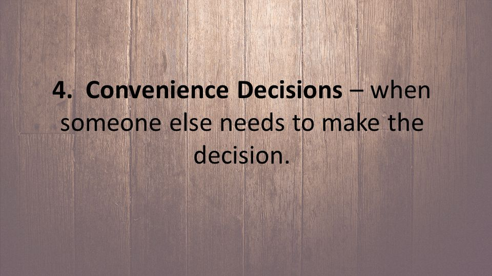 4. Convenience Decisions – when someone else needs to make the decision.