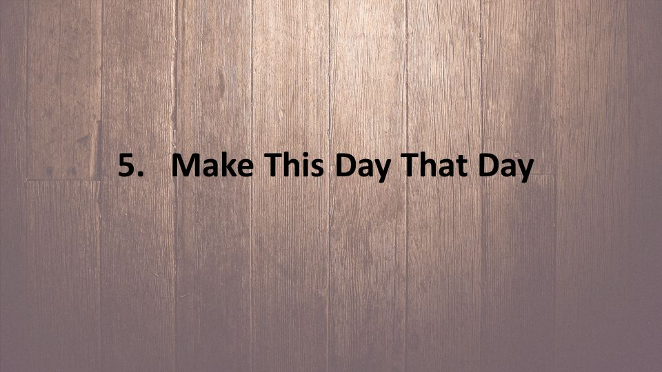 5. Make This Day That Day