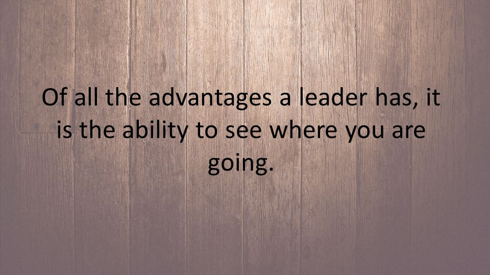 Of all the advantages a leader has, it is the ability to see where you are going.
