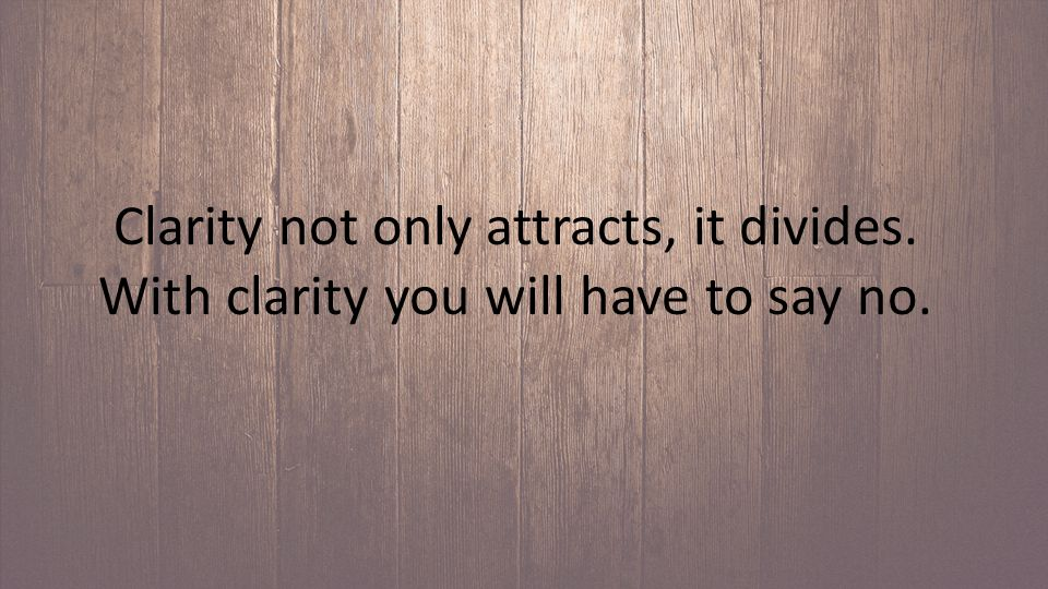 Clarity not only attracts, it divides. With clarity you will have to say no.