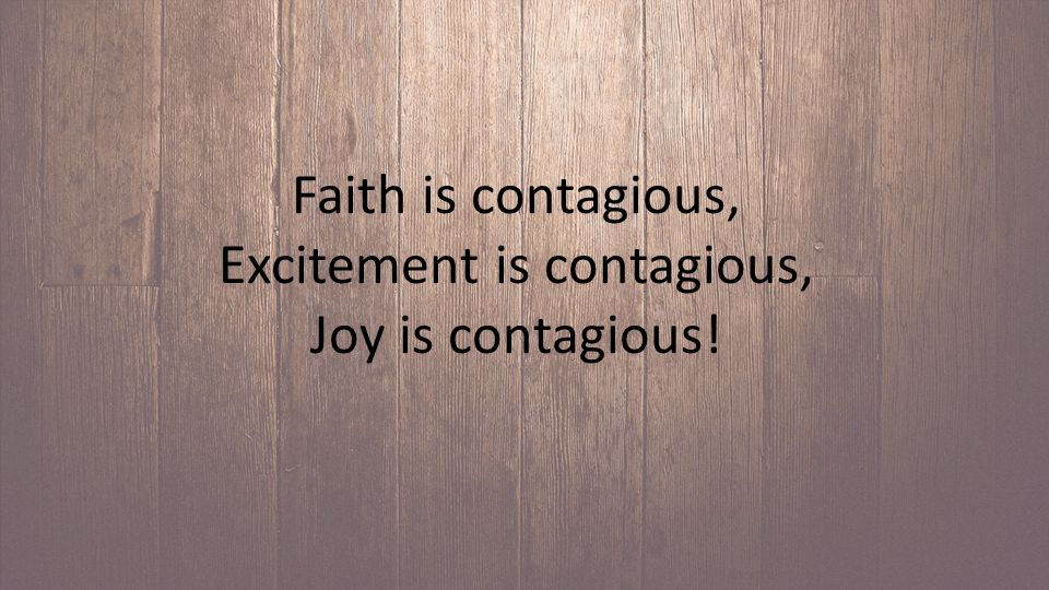 Faith is contagious, Excitement is contagious, Joy is contagious!