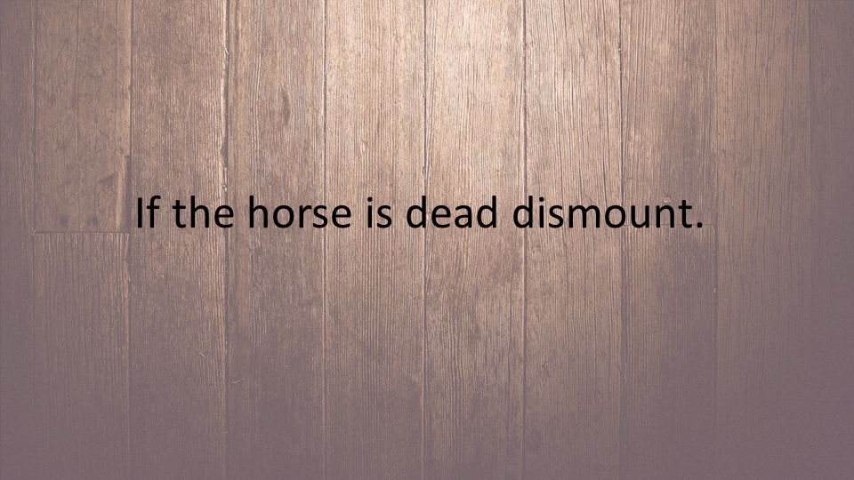 If the horse is dead dismount.