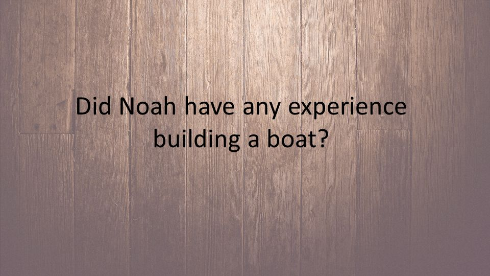Did Noah have any experience building a boat