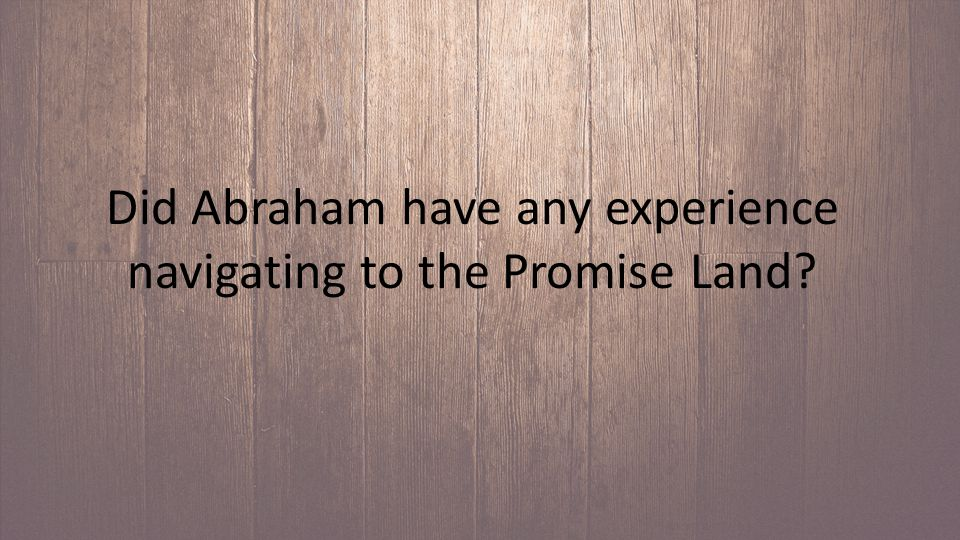 Did Abraham have any experience navigating to the Promise Land