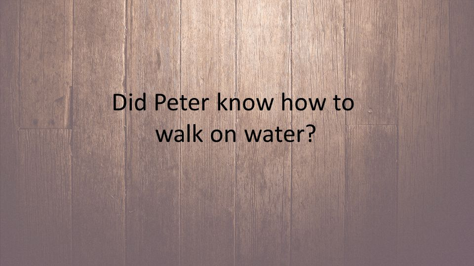 Did Peter know how to walk on water