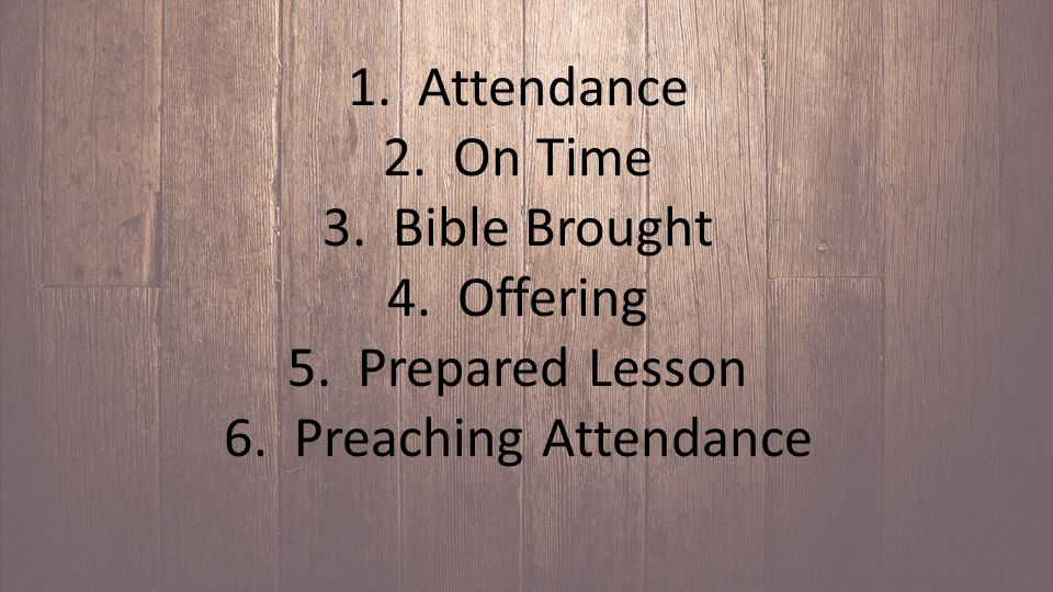 1. Attendance 2. On Time 3. Bible Brought 4. Offering 5. Prepared Lesson 6. Preaching Attendance