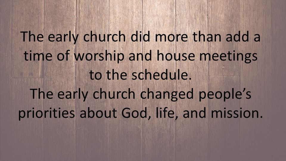 The early church did more than add a time of worship and house meetings to the schedule.