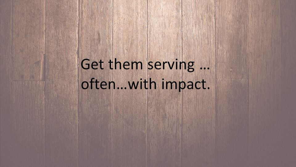 Get them serving … often…with impact.