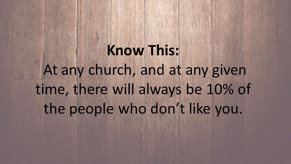 Know This: At any church, and at any given time, there will always be 10% of the people who don't like you.