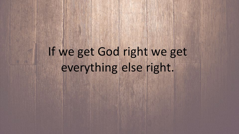 If we get God right we get everything else right.