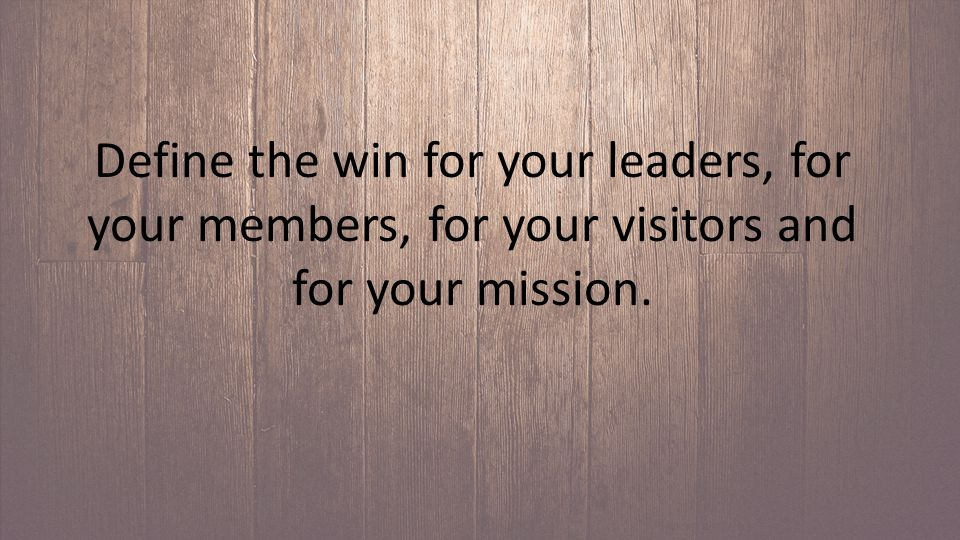 Define the win for your leaders, for your members, for your visitors and for your mission.