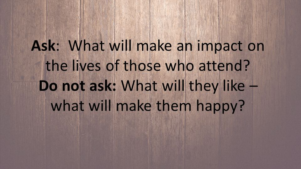 Ask: What will make an impact on the lives of those who attend.