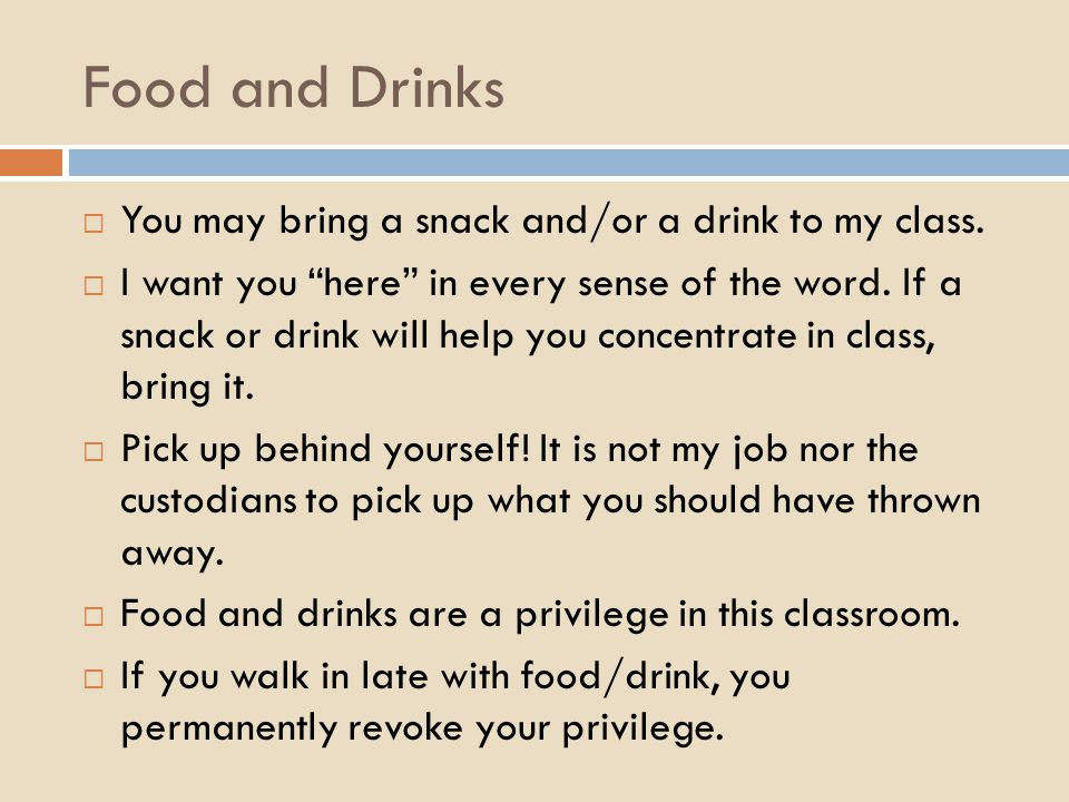 Food and Drinks  You may bring a snack and/or a drink to my class.