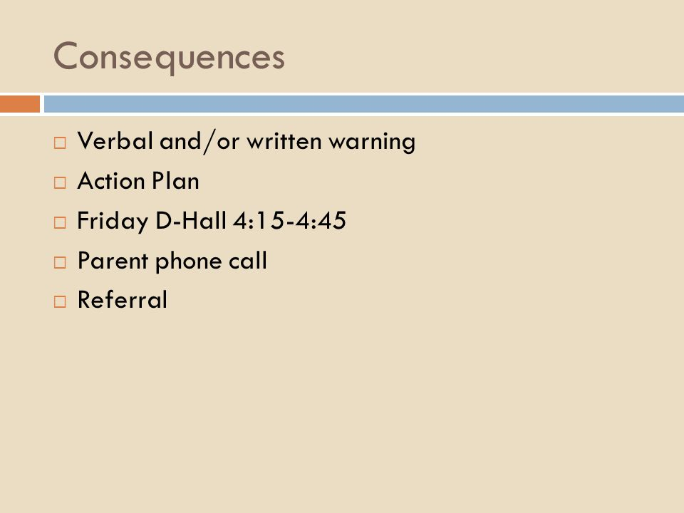 Consequences  Verbal and/or written warning  Action Plan  Friday D-Hall 4:15-4:45  Parent phone call  Referral