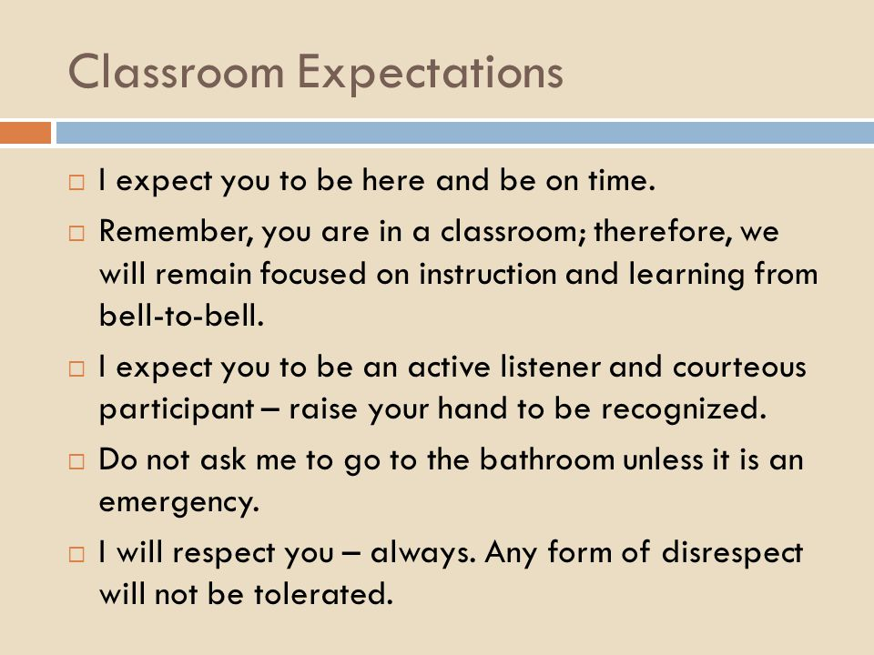 Classroom Expectations  I expect you to be here and be on time.