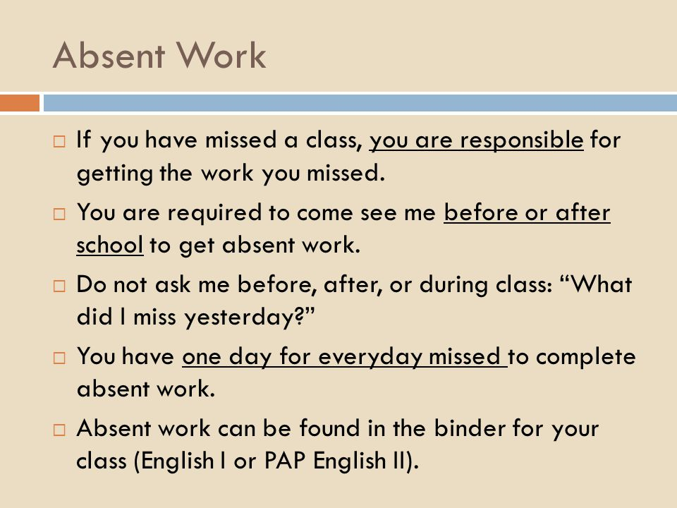 Absent Work  If you have missed a class, you are responsible for getting the work you missed.