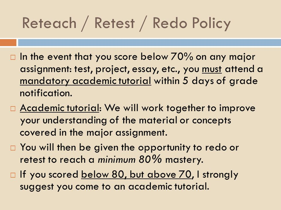 Reteach / Retest / Redo Policy  In the event that you score below 70% on any major assignment: test, project, essay, etc., you must attend a mandatory academic tutorial within 5 days of grade notification.