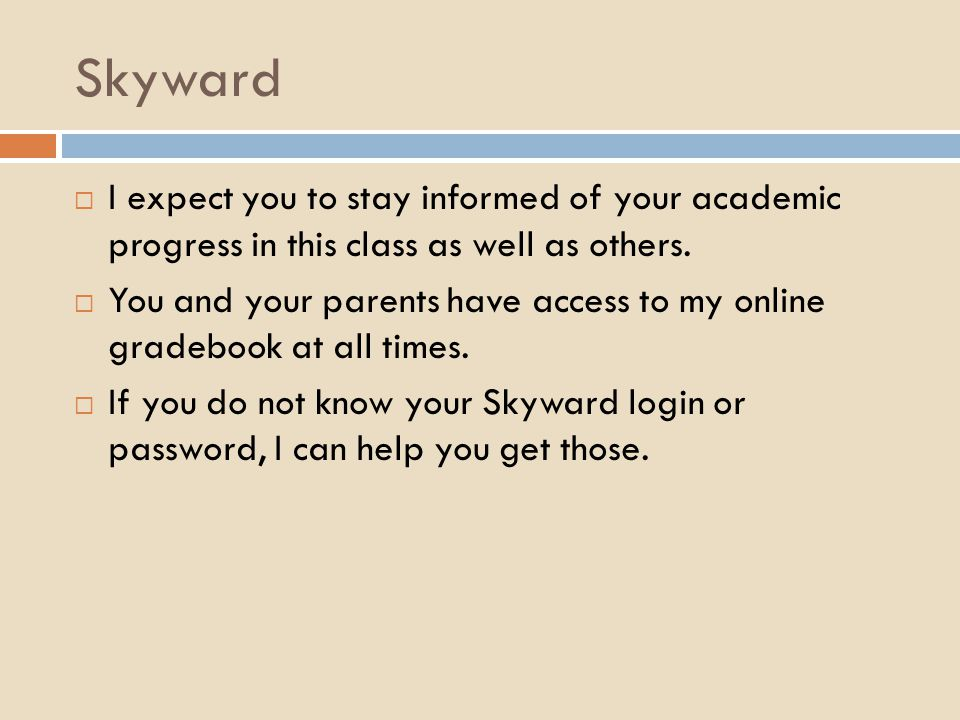 Skyward  I expect you to stay informed of your academic progress in this class as well as others.