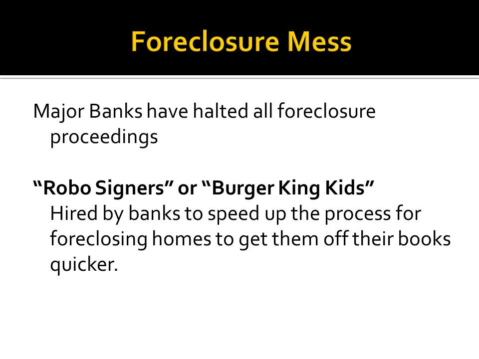 Major Banks have halted all foreclosure proceedings Robo Signers or Burger King Kids Hired by banks to speed up the process for foreclosing homes to get them off their books quicker.