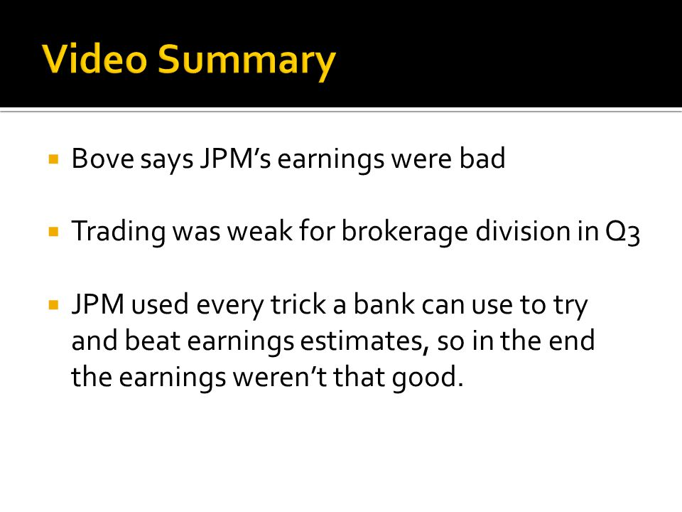  Bove says JPM's earnings were bad  Trading was weak for brokerage division in Q3  JPM used every trick a bank can use to try and beat earnings estimates, so in the end the earnings weren't that good.