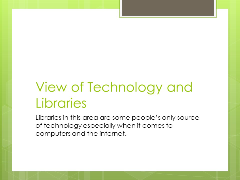 View of Technology and Libraries Libraries in this area are some people's only source of technology especially when it comes to computers and the internet.