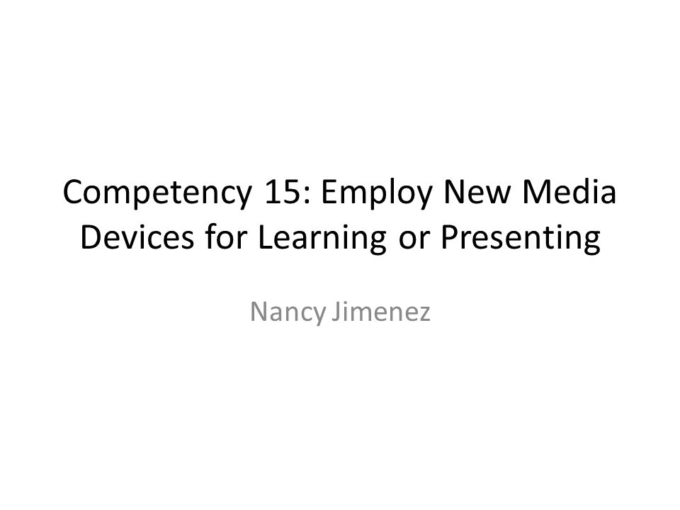Competency 15: Employ New Media Devices for Learning or Presenting Nancy Jimenez