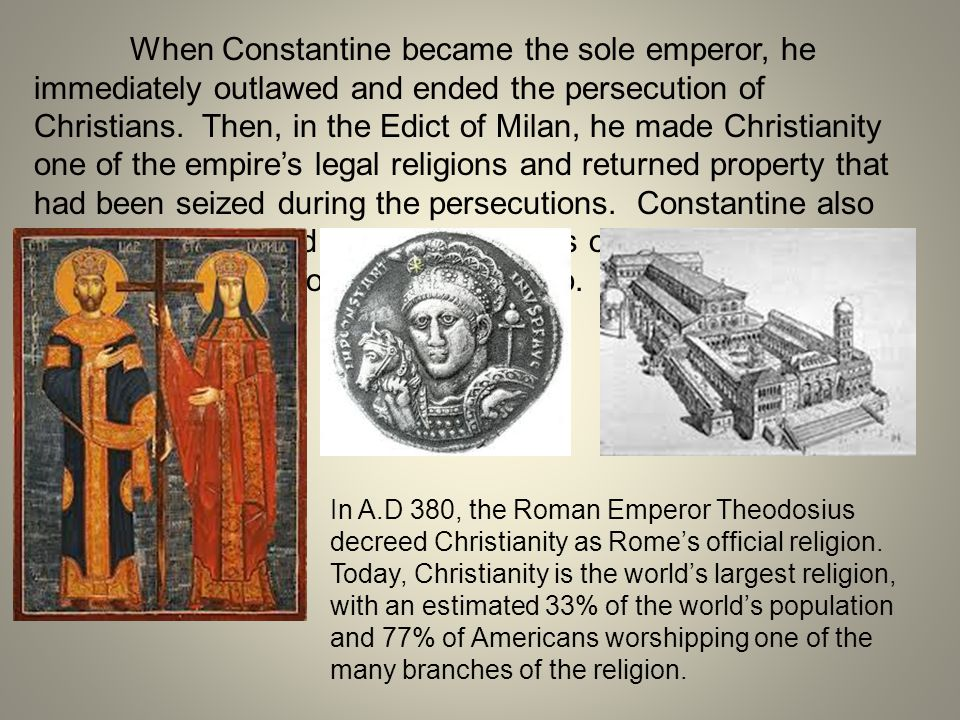 When Constantine became the sole emperor, he immediately outlawed and ended the persecution of Christians. Then, in the Edict of Milan, he made Christ