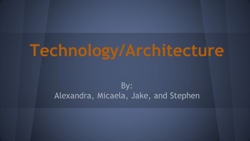 Technology/Architecture By: Alexandra, Micaela, Jake, and Stephen