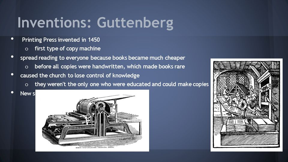 Inventions: Guttenberg Printing Press invented in 1450 o first type of copy machine spread reading to everyone because books became much cheaper o before all copies were handwritten, which made books rare caused the church to lose control of knowledge o they weren t the only one who were educated and could make copies New subjects were shown to everyone