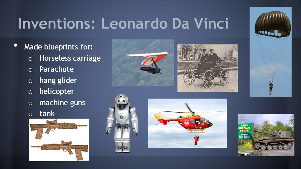 Inventions: Leonardo Da Vinci Made blueprints for: o Horseless carriage o Parachute o hang glider o helicopter o machine guns o tank o robot