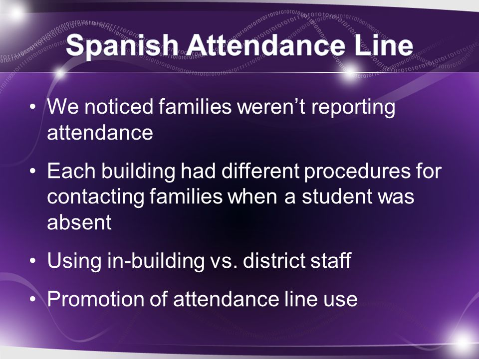 We noticed families weren't reporting attendance Each building had different procedures for contacting families when a student was absent Using in-bui