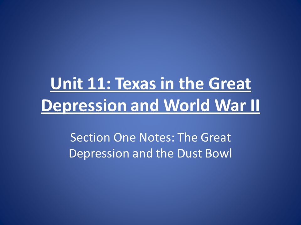 Unit 11: Texas in the Great Depression and World War II Section One Notes: The Great Depression and the Dust Bowl