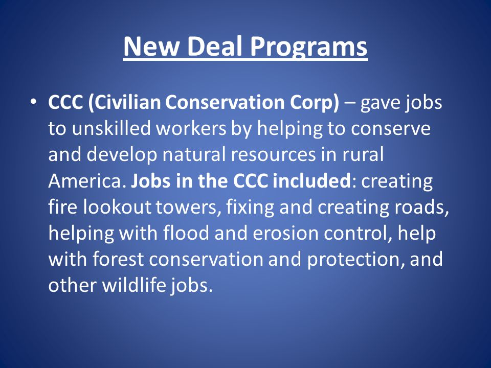 New Deal Programs CCC (Civilian Conservation Corp) – gave jobs to unskilled workers by helping to conserve and develop natural resources in rural Amer