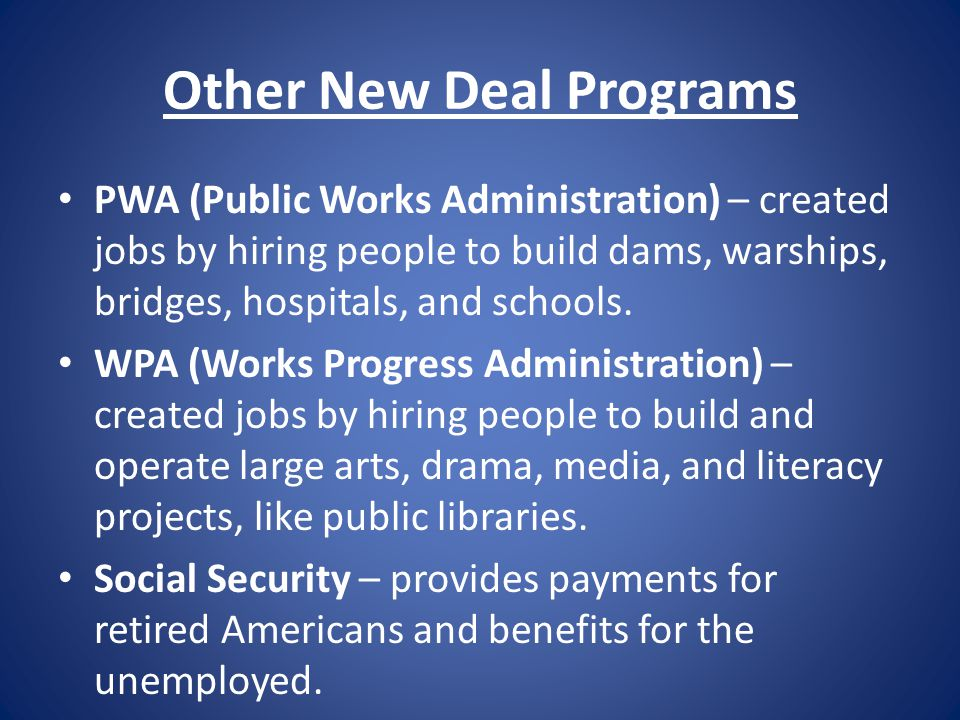 Other New Deal Programs PWA (Public Works Administration) – created jobs by hiring people to build dams, warships, bridges, hospitals, and schools. WP