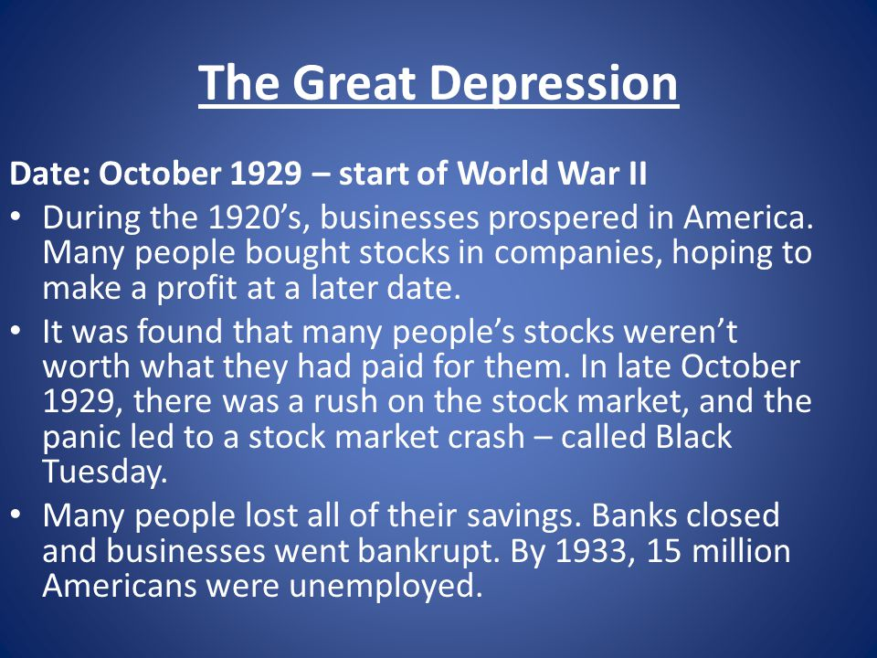 The Great Depression Date: October 1929 – start of World War II During the 1920's, businesses prospered in America. Many people bought stocks in compa