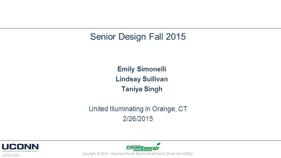 Senior Design Fall 2015 Emily Simonelli Lindsay Sullivan Taniya Singh United Illuminating in Orange, CT 2/26/2015 12/01/2014 Copyright © 2014 – Advanced Power Electronics & Electric Drives Lab (APEDL)
