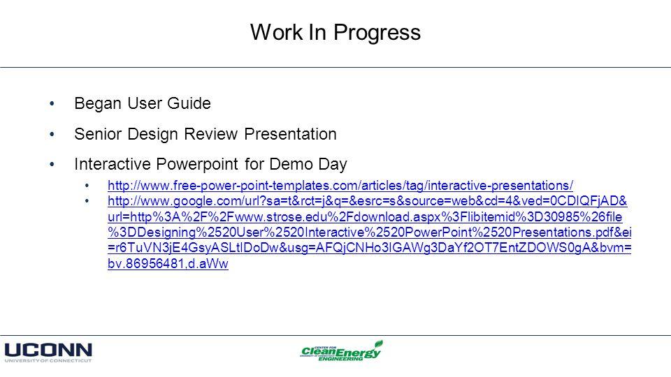 Work In Progress Began User Guide Senior Design Review Presentation Interactive Powerpoint for Demo Day http://www.free-power-point-templates.com/articles/tag/interactive-presentations/ http://www.google.com/url sa=t&rct=j&q=&esrc=s&source=web&cd=4&ved=0CDIQFjAD& url=http%3A%2F%2Fwww.strose.edu%2Fdownload.aspx%3Flibitemid%3D30985%26file %3DDesigning%2520User%2520Interactive%2520PowerPoint%2520Presentations.pdf&ei =r6TuVN3jE4GsyASLtIDoDw&usg=AFQjCNHo3IGAWg3DaYf2OT7EntZDOWS0gA&bvm= bv.86956481,d.aWwhttp://www.google.com/url sa=t&rct=j&q=&esrc=s&source=web&cd=4&ved=0CDIQFjAD& url=http%3A%2F%2Fwww.strose.edu%2Fdownload.aspx%3Flibitemid%3D30985%26file %3DDesigning%2520User%2520Interactive%2520PowerPoint%2520Presentations.pdf&ei =r6TuVN3jE4GsyASLtIDoDw&usg=AFQjCNHo3IGAWg3DaYf2OT7EntZDOWS0gA&bvm= bv.86956481,d.aWw