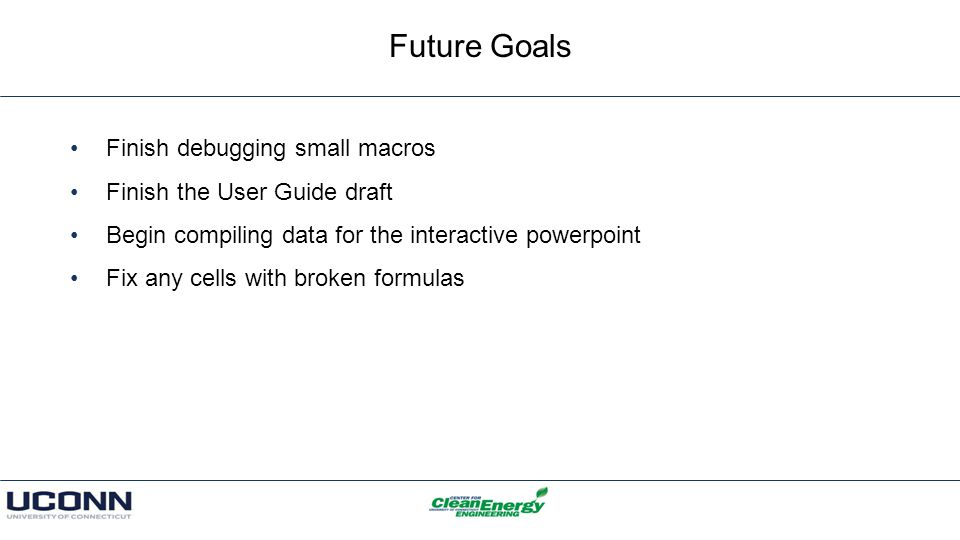 Future Goals Finish debugging small macros Finish the User Guide draft Begin compiling data for the interactive powerpoint Fix any cells with broken formulas