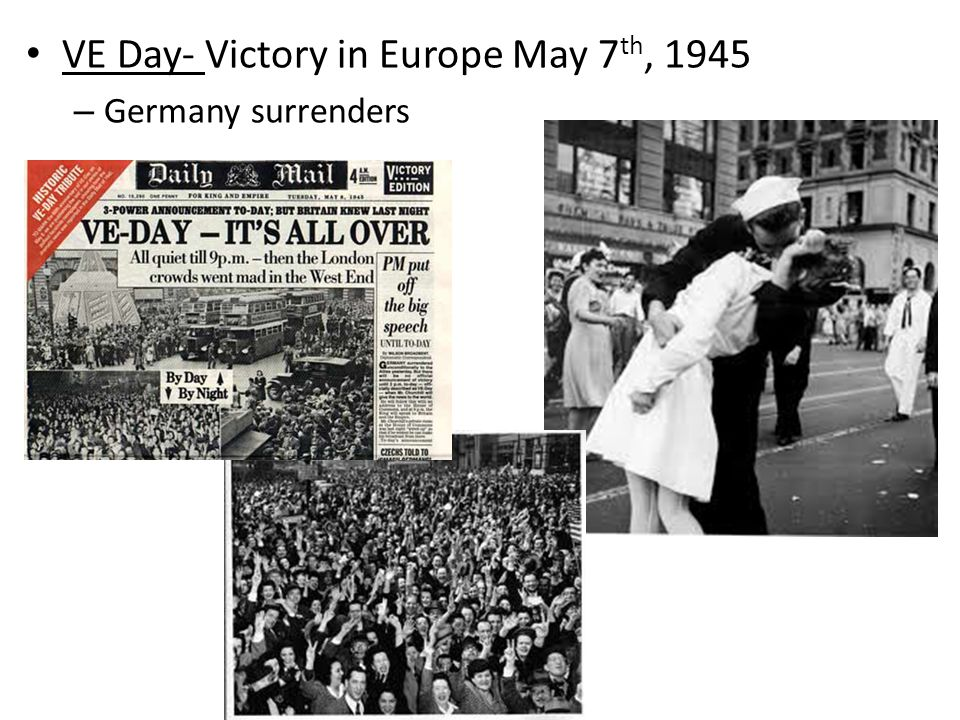 VE Day- Victory in Europe May 7 th, 1945 – Germany surrenders