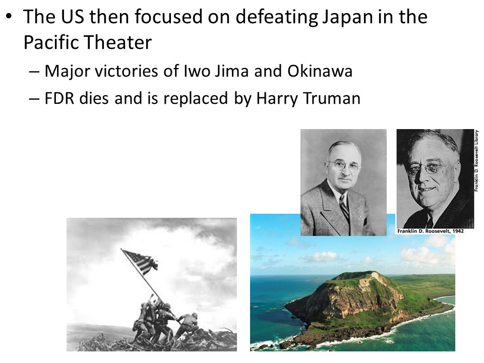 The US then focused on defeating Japan in the Pacific Theater – Major victories of Iwo Jima and Okinawa – FDR dies and is replaced by Harry Truman