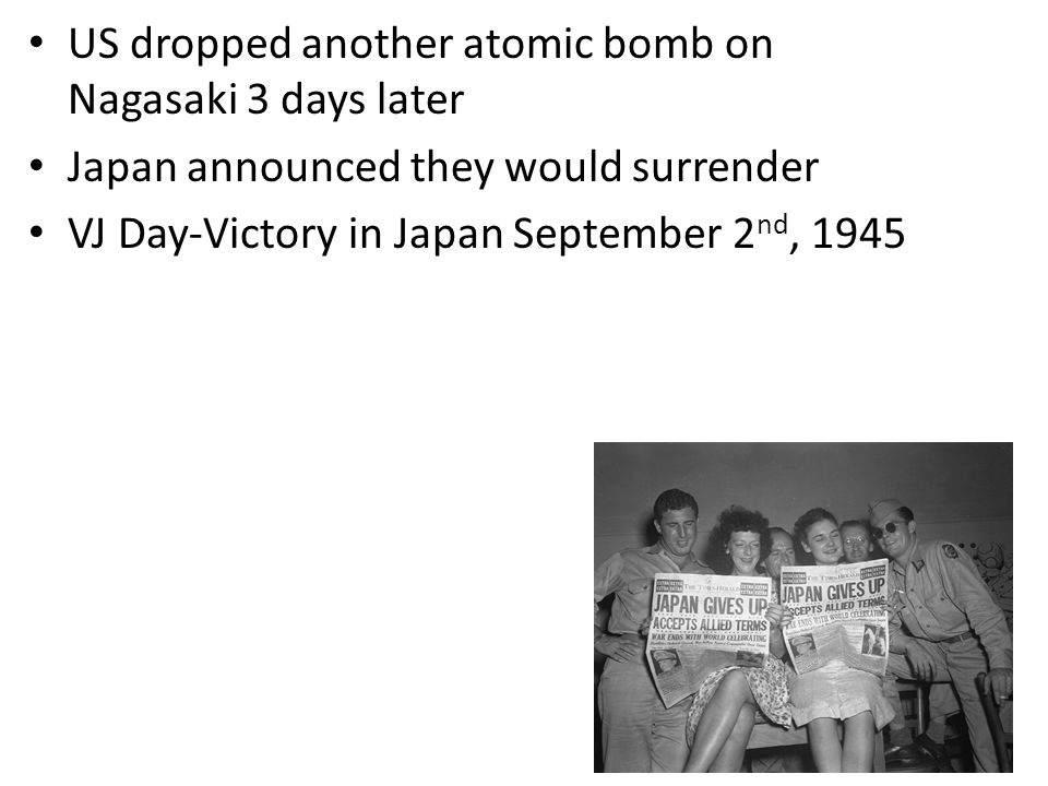US dropped another atomic bomb on Nagasaki 3 days later Japan announced they would surrender VJ Day-Victory in Japan September 2 nd, 1945