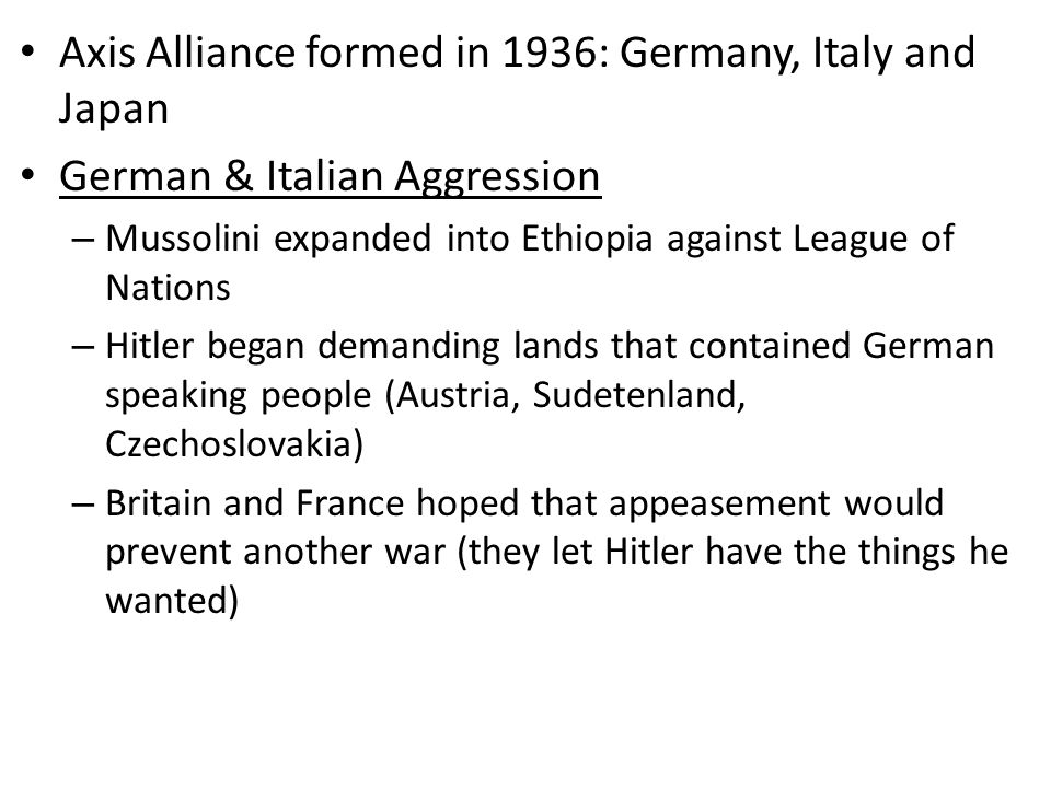 Axis Alliance formed in 1936: Germany, Italy and Japan German & Italian Aggression – Mussolini expanded into Ethiopia against League of Nations – Hitler began demanding lands that contained German speaking people (Austria, Sudetenland, Czechoslovakia) – Britain and France hoped that appeasement would prevent another war (they let Hitler have the things he wanted)