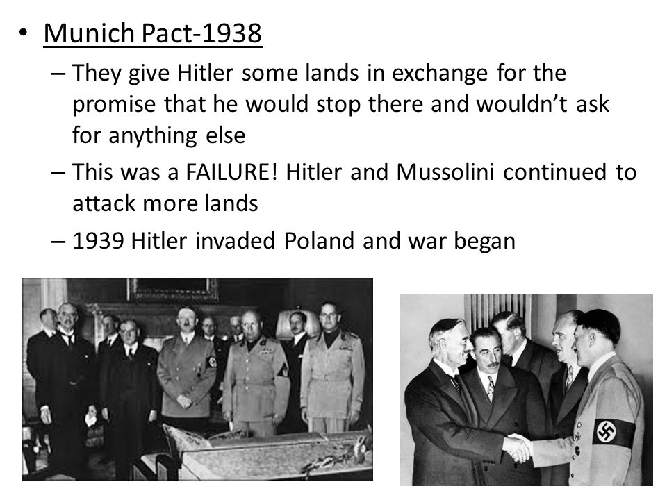 Munich Pact-1938 – They give Hitler some lands in exchange for the promise that he would stop there and wouldn't ask for anything else – This was a FAILURE.