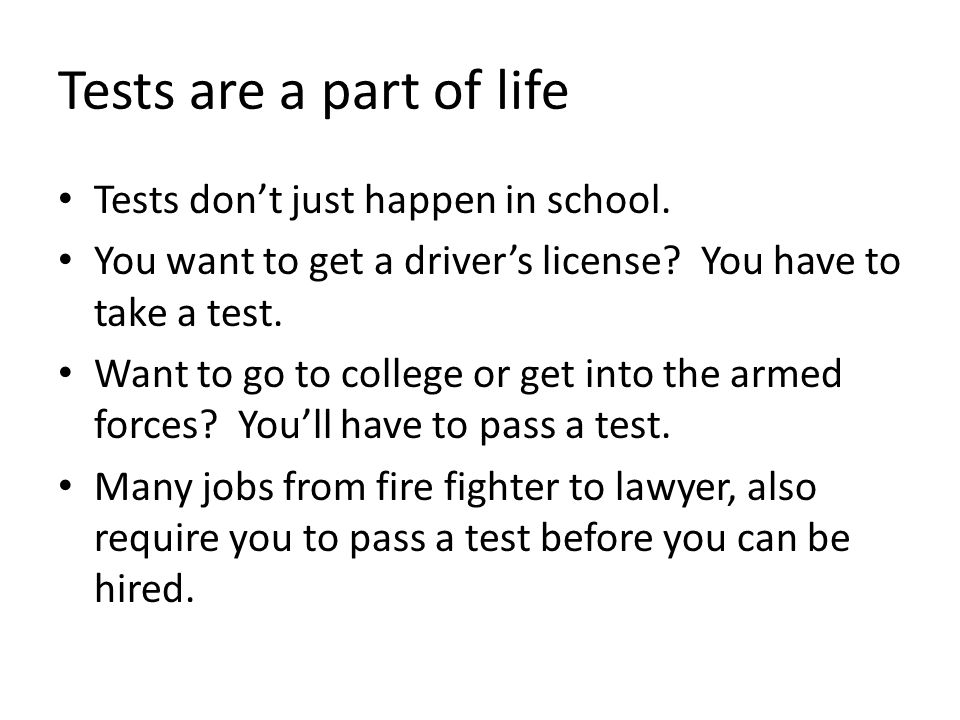 Tests are a part of life Tests don't just happen in school. You want to get a driver's license? You have to take a test. Want to go to college or get