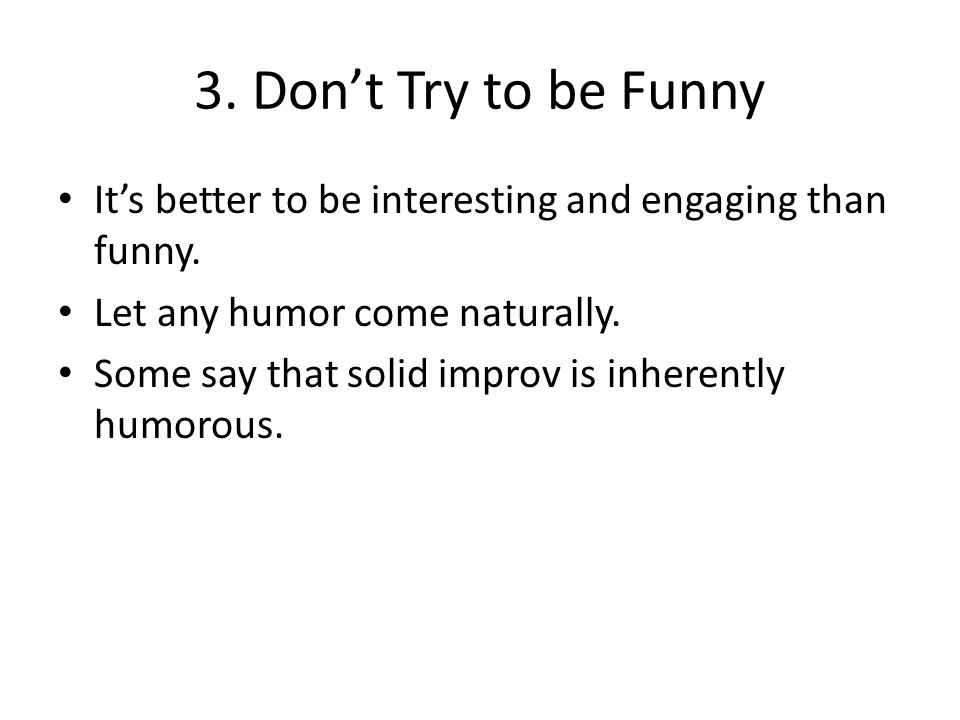 3. Don't Try to be Funny It's better to be interesting and engaging than funny.