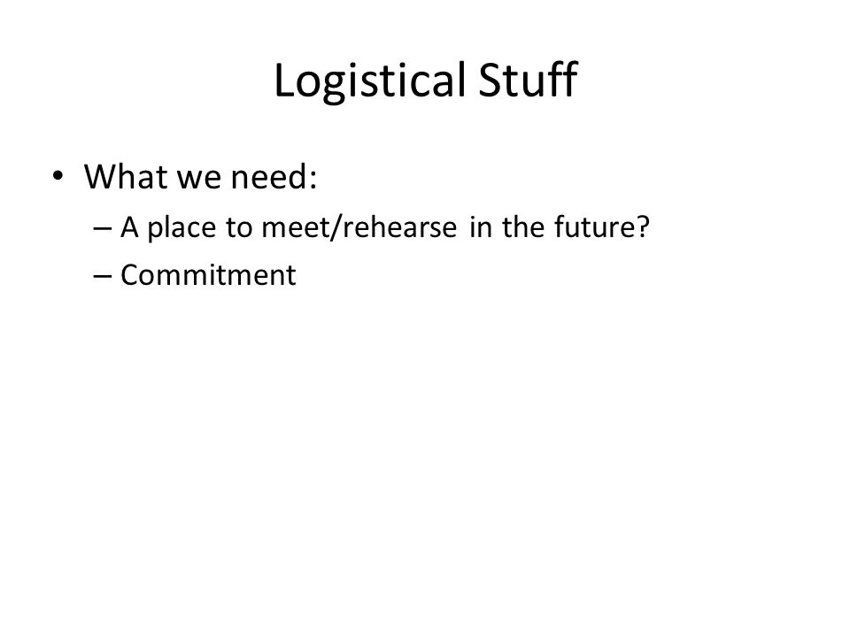 Logistical Stuff What we need: – A place to meet/rehearse in the future? – Commitment