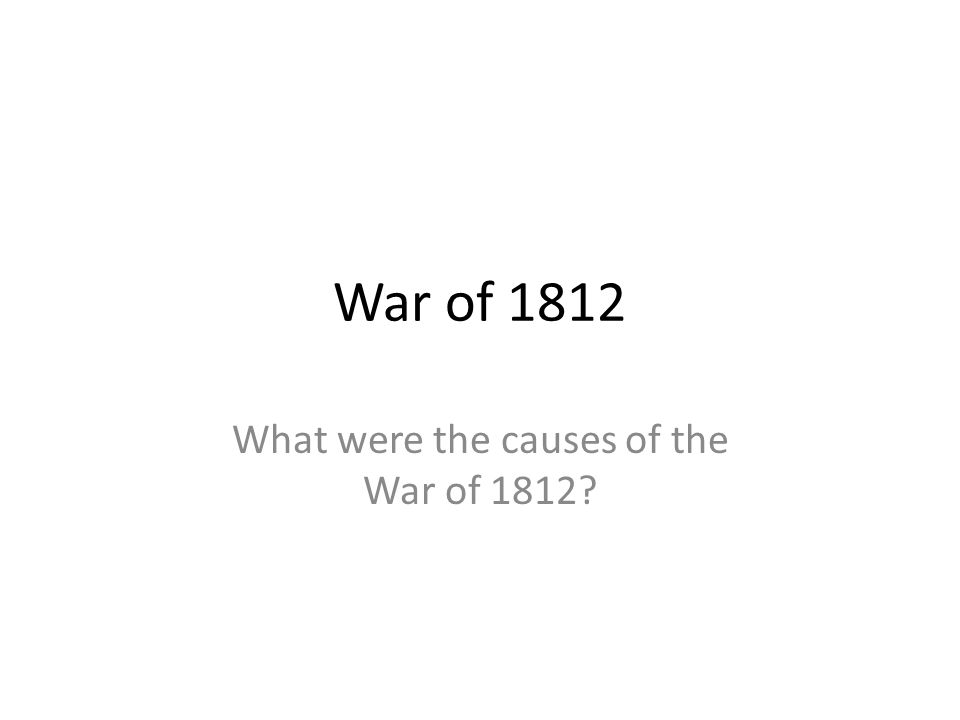 War of 1812 What were the causes of the War of 1812?