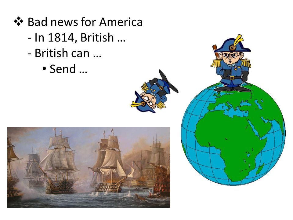  Bad news for America - In 1814, British … - British can … Send …